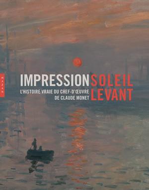 Impression, soleil levant. L'histoire vraie du chef-d'œuvre de Claude Monet