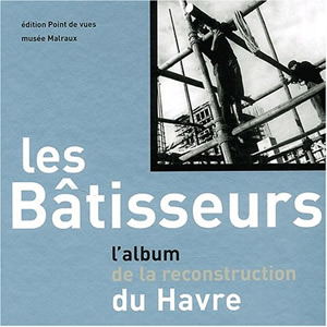Les Bâtisseurs : l'album de la reconstruction du Havre